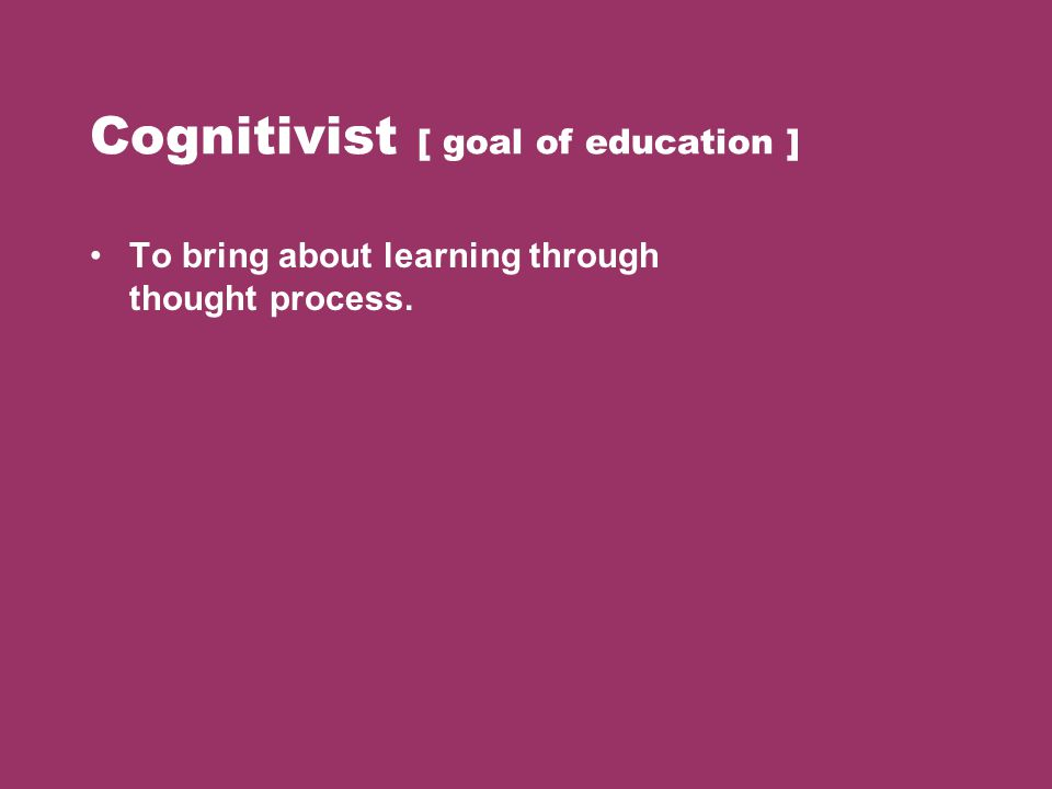 Cognitivist [ goal of education ]